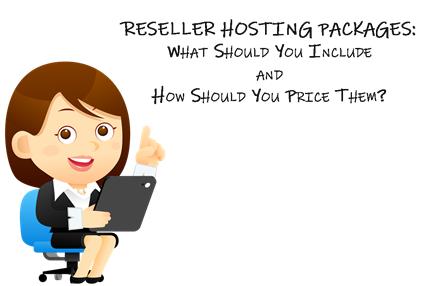 Reseller Hosting Packages: What Should You Include and How Should You Price Them?